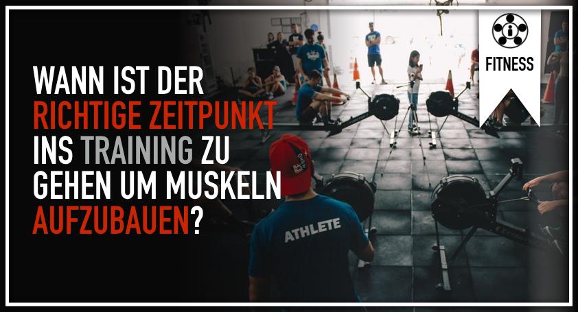 Wann ist der richtige Zeitpunkt ins Training zu gehen um Muskeln aufzubauen?