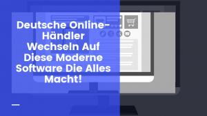 Deutsche Online-Händler Wechseln Auf Diese Moderne Software Die Alles Macht!