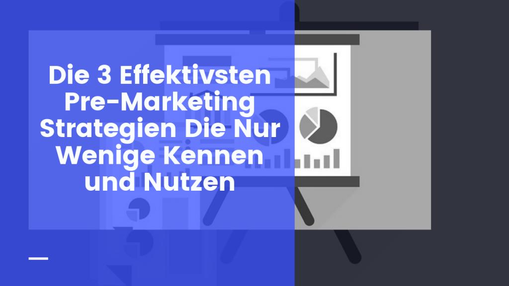 Die 3 Effektivsten Pre-Marketing Strategien Die Nur Wenige Kennen und Nutzen